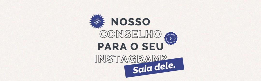 Nosso conselho para o seu Instagram?  Saia dele.