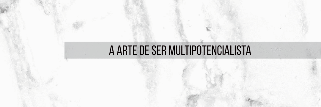 A Arte de Ser Multipotencialista