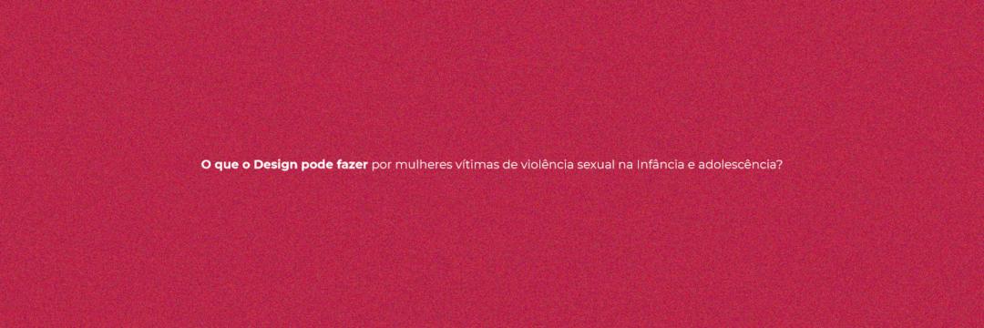 O que o Design pode fazer por mulheres vítimas de violência sexual na infância e adolescência