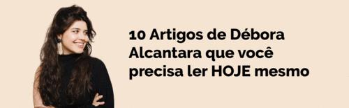 10 Artigos de Débora Alcantara que você precisa ler HOJE mesmo