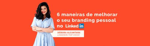 6 maneiras de melhorar o seu branding pessoal no LinkedIn